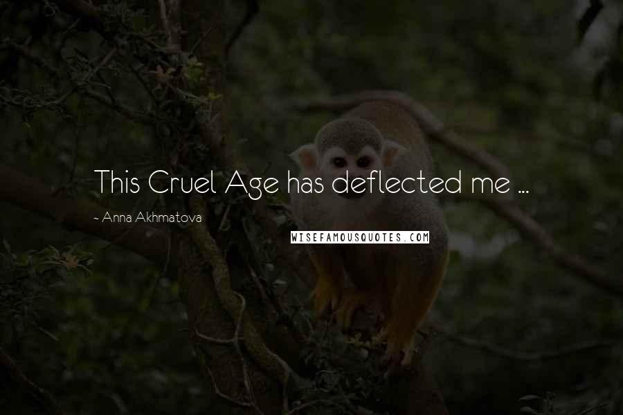 Anna Akhmatova quotes: This Cruel Age has deflected me ...