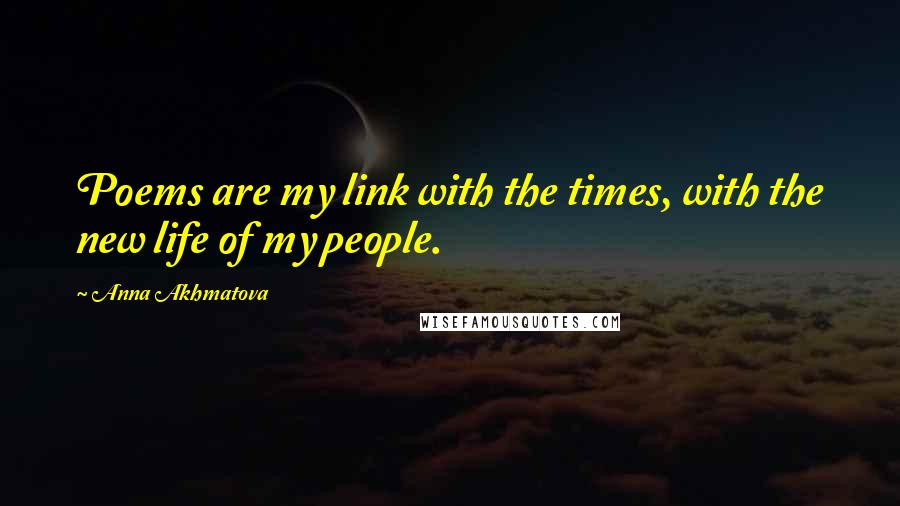 Anna Akhmatova quotes: Poems are my link with the times, with the new life of my people.