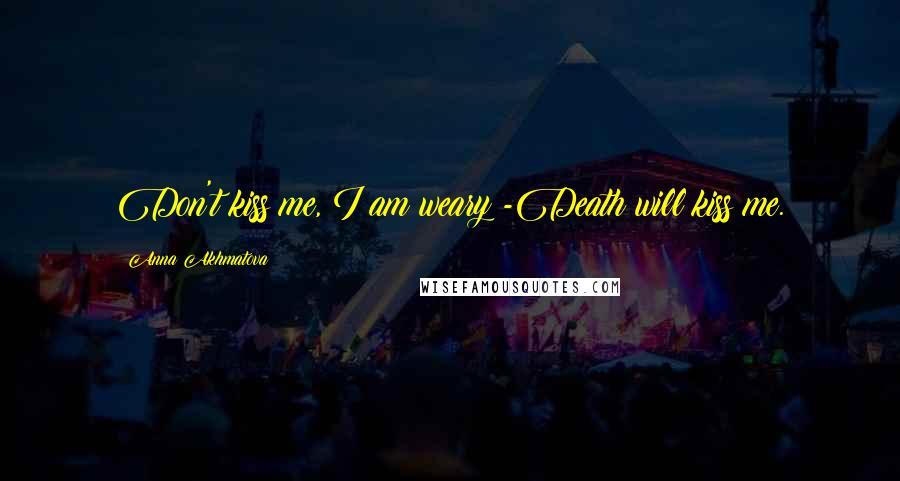 Anna Akhmatova quotes: Don't kiss me, I am weary -Death will kiss me.