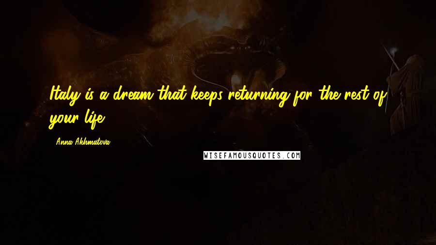 Anna Akhmatova quotes: Italy is a dream that keeps returning for the rest of your life.