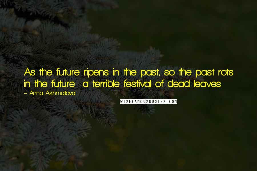 Anna Akhmatova quotes: As the future ripens in the past, so the past rots in the future a terrible festival of dead leaves.