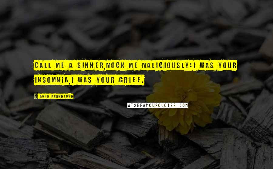 Anna Akhmatova quotes: Call me a sinner,Mock me maliciously:I was your insomnia,I was your grief.