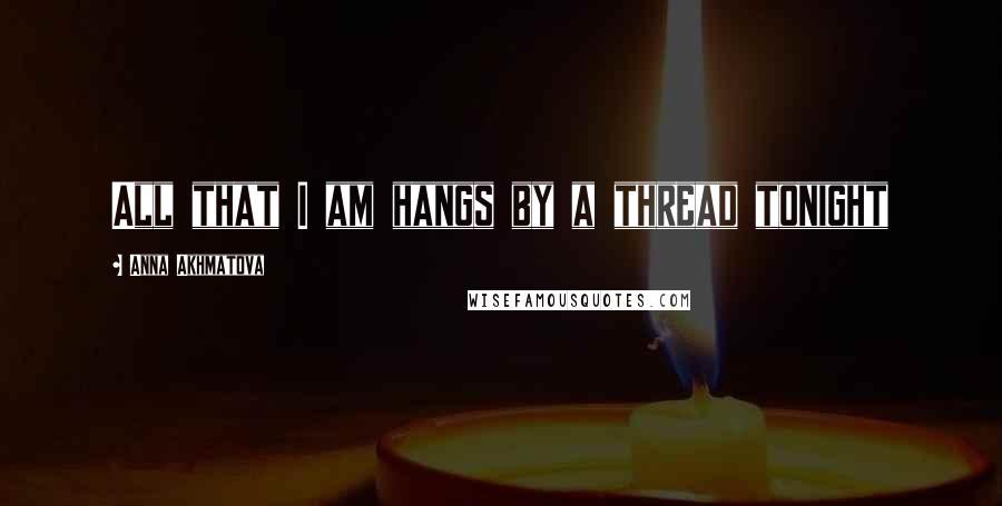 Anna Akhmatova quotes: All that I am hangs by a thread tonight