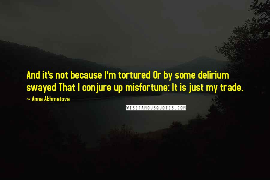 Anna Akhmatova quotes: And it's not because I'm tortured Or by some delirium swayed That I conjure up misfortune: It is just my trade.