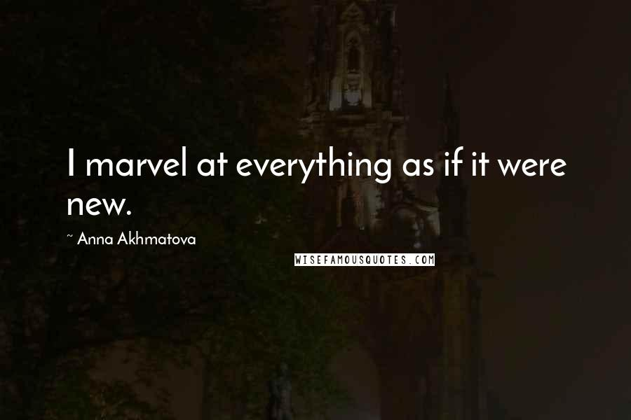 Anna Akhmatova quotes: I marvel at everything as if it were new.