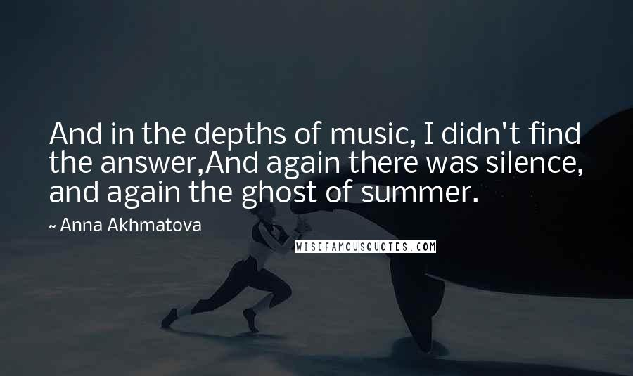 Anna Akhmatova quotes: And in the depths of music, I didn't find the answer,And again there was silence, and again the ghost of summer.