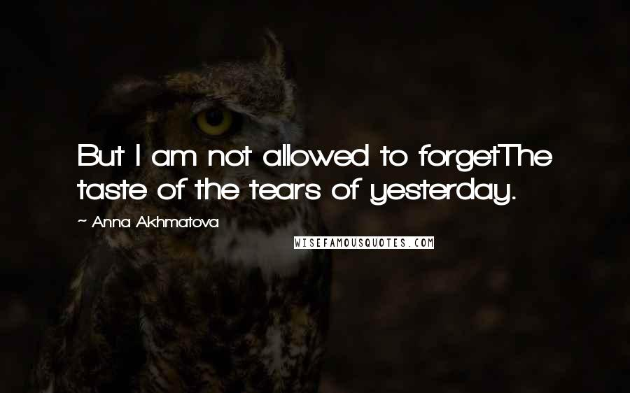 Anna Akhmatova quotes: But I am not allowed to forgetThe taste of the tears of yesterday.