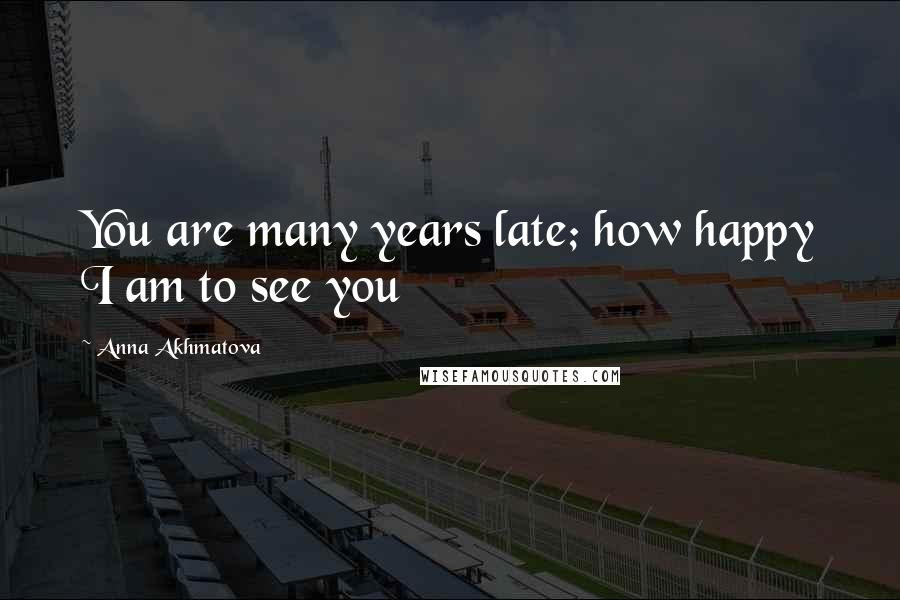 Anna Akhmatova quotes: You are many years late; how happy I am to see you