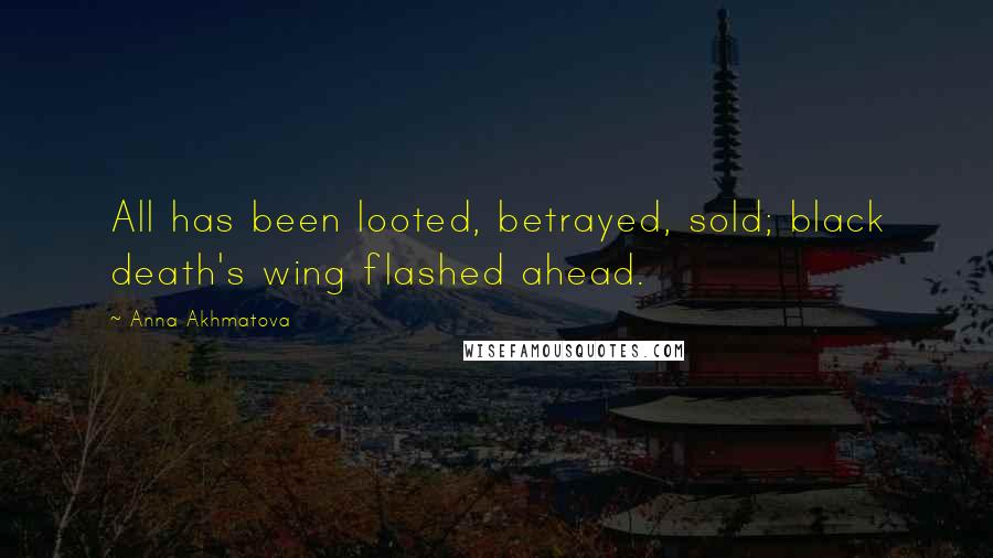 Anna Akhmatova quotes: All has been looted, betrayed, sold; black death's wing flashed ahead.