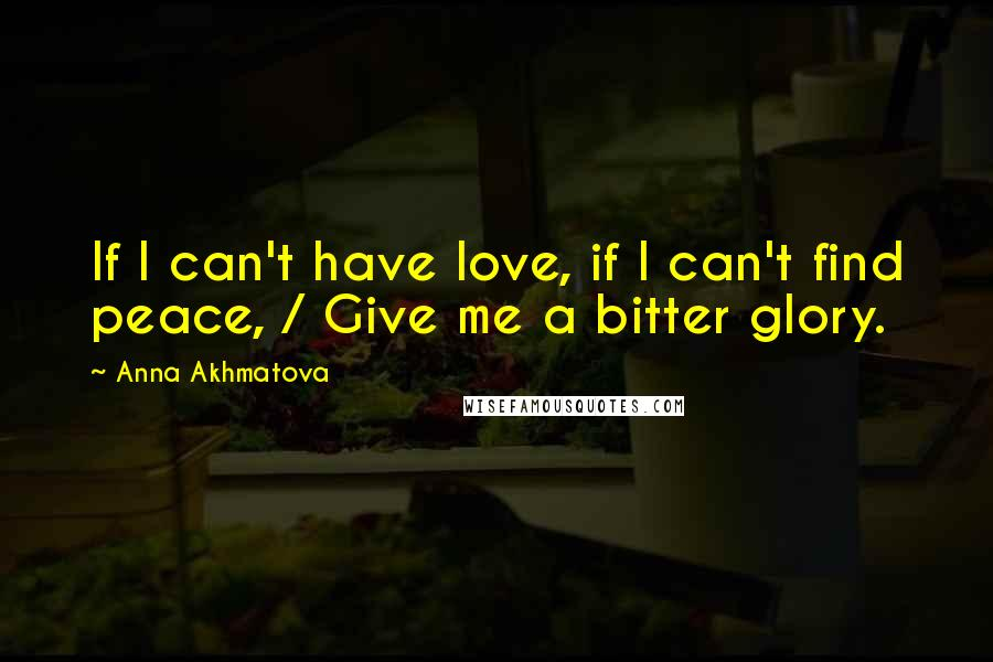 Anna Akhmatova quotes: If I can't have love, if I can't find peace, / Give me a bitter glory.