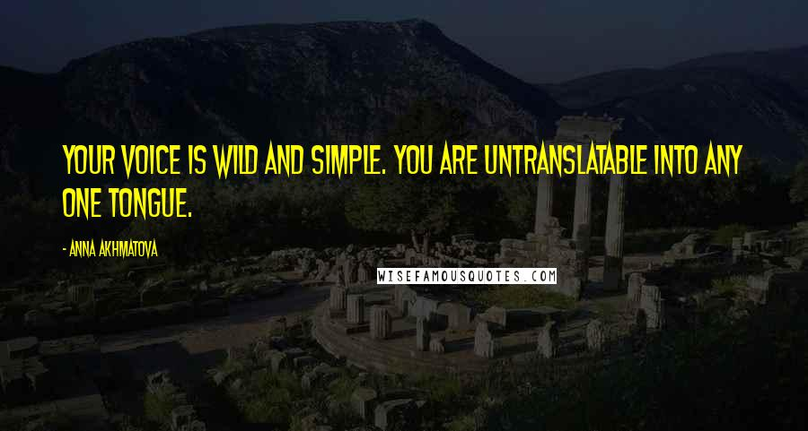 Anna Akhmatova quotes: Your voice is wild and simple. You are untranslatable Into any one tongue.