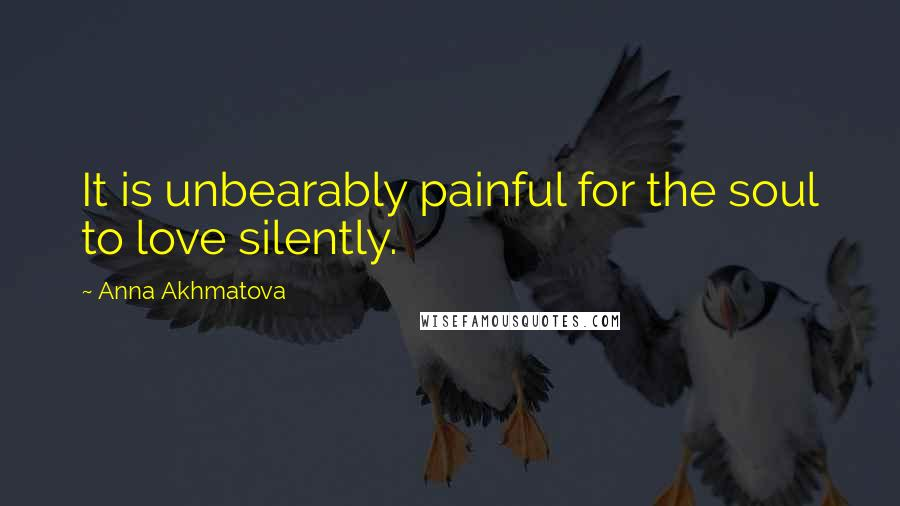 Anna Akhmatova quotes: It is unbearably painful for the soul to love silently.