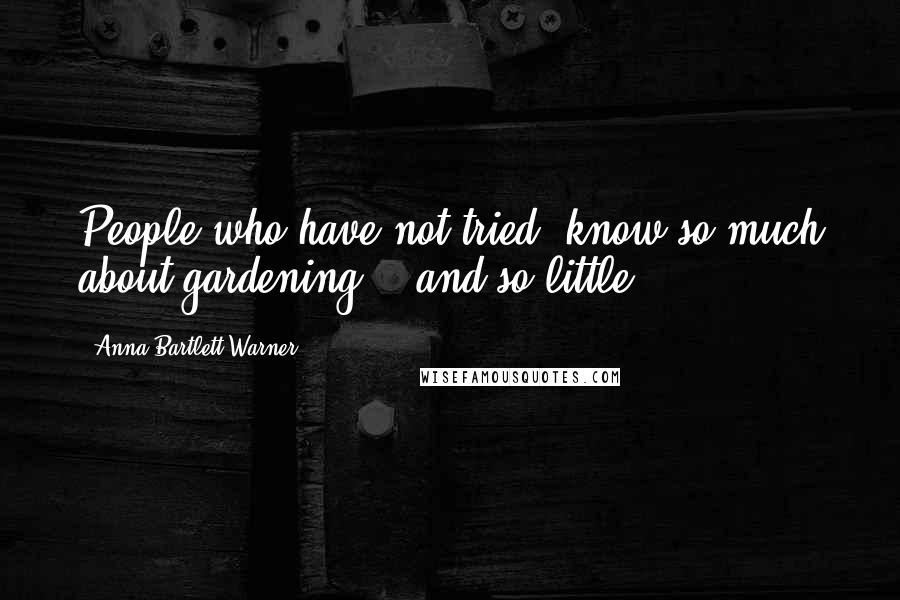 Anna Bartlett Warner quotes: People who have not tried, know so much about gardening! - and so little.