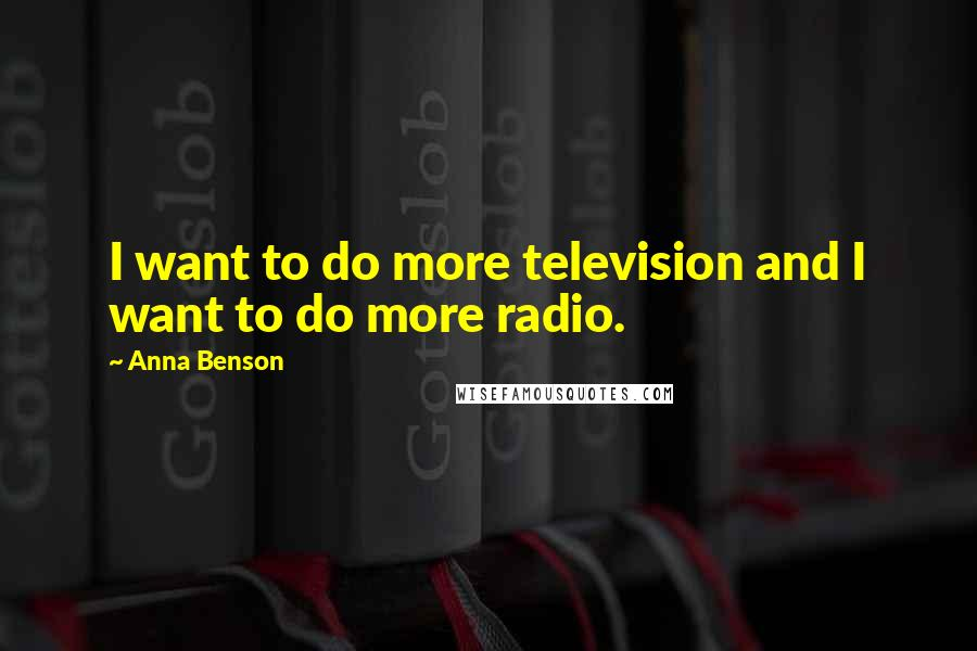 Anna Benson quotes: I want to do more television and I want to do more radio.
