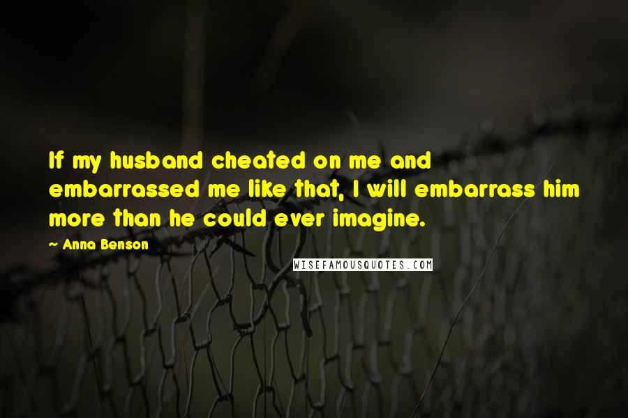 Anna Benson quotes: If my husband cheated on me and embarrassed me like that, I will embarrass him more than he could ever imagine.