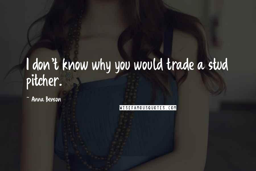 Anna Benson quotes: I don't know why you would trade a stud pitcher.