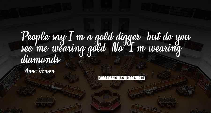Anna Benson quotes: People say I'm a gold digger, but do you see me wearing gold? No. I'm wearing diamonds.