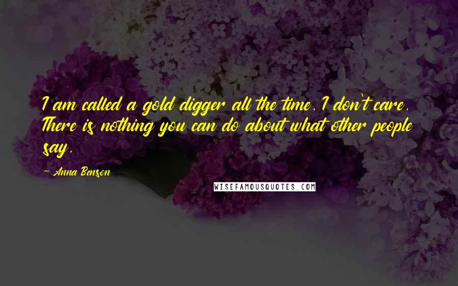 Anna Benson quotes: I am called a gold digger all the time. I don't care. There is nothing you can do about what other people say.