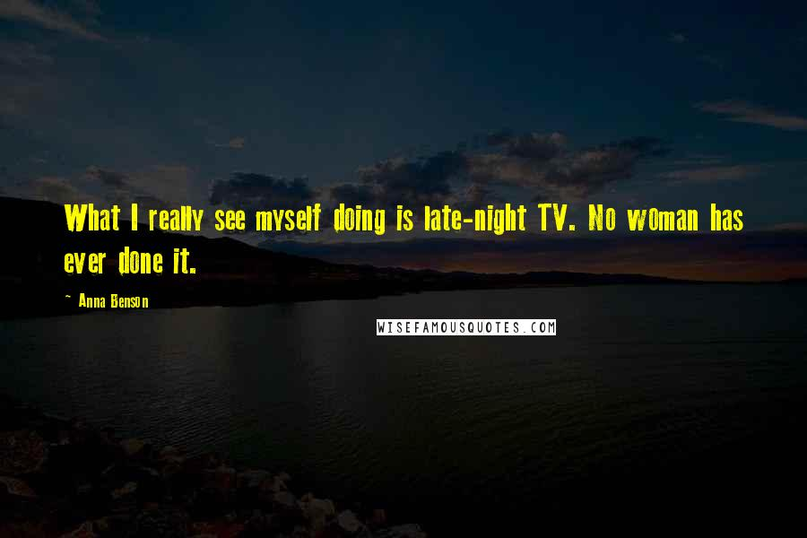 Anna Benson quotes: What I really see myself doing is late-night TV. No woman has ever done it.
