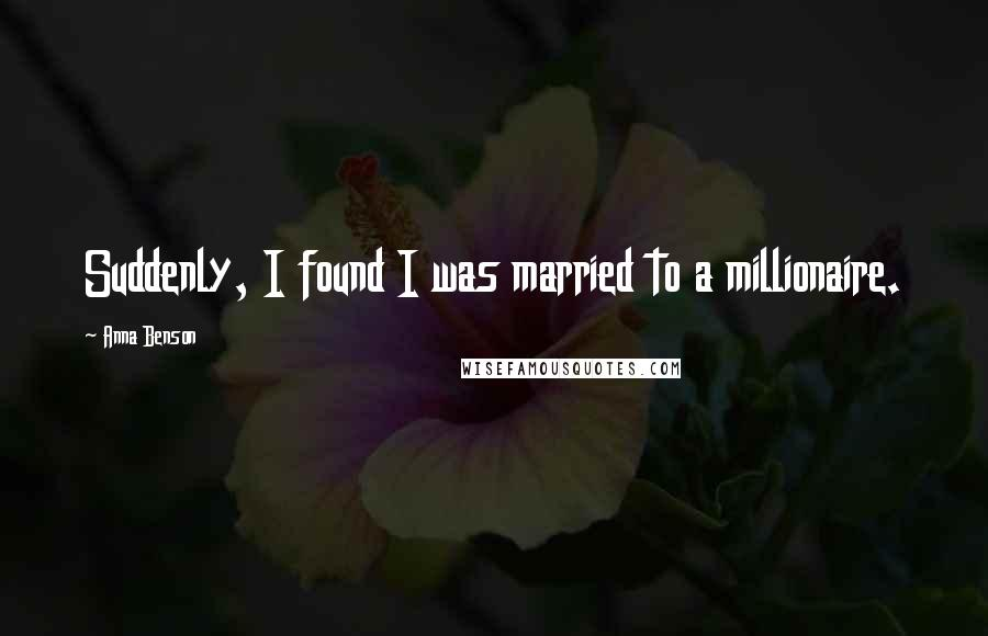 Anna Benson quotes: Suddenly, I found I was married to a millionaire.