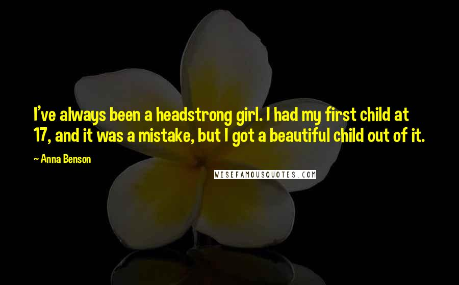 Anna Benson quotes: I've always been a headstrong girl. I had my first child at 17, and it was a mistake, but I got a beautiful child out of it.