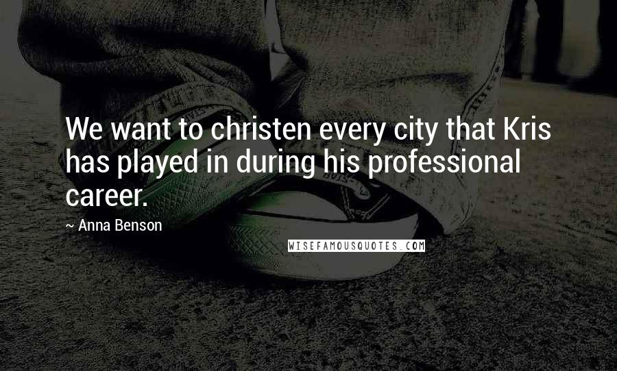 Anna Benson quotes: We want to christen every city that Kris has played in during his professional career.