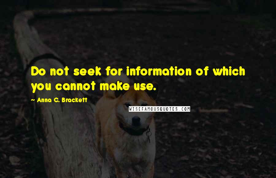 Anna C. Brackett quotes: Do not seek for information of which you cannot make use.
