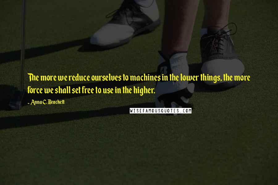 Anna C. Brackett quotes: The more we reduce ourselves to machines in the lower things, the more force we shall set free to use in the higher.
