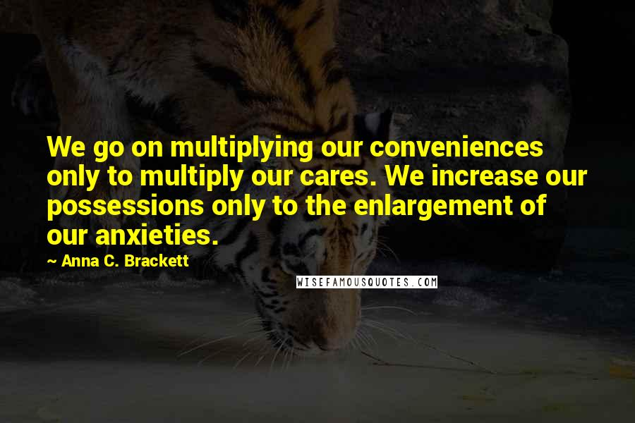 Anna C. Brackett quotes: We go on multiplying our conveniences only to multiply our cares. We increase our possessions only to the enlargement of our anxieties.