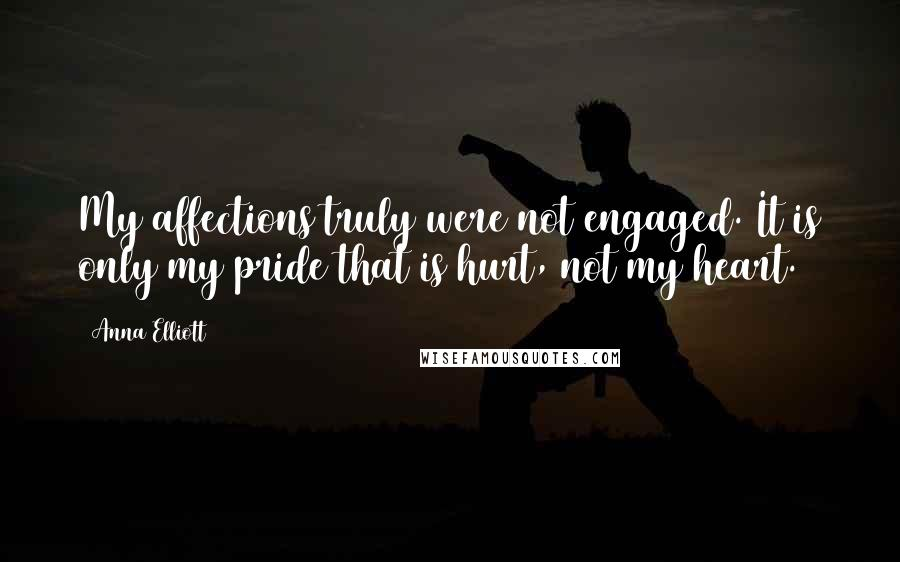 Anna Elliott quotes: My affections truly were not engaged. It is only my pride that is hurt, not my heart.