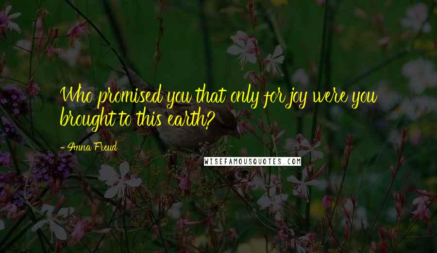 Anna Freud quotes: Who promised you that only for joy were you brought to this earth?
