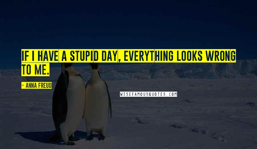 Anna Freud quotes: If I have a stupid day, everything looks wrong to me.