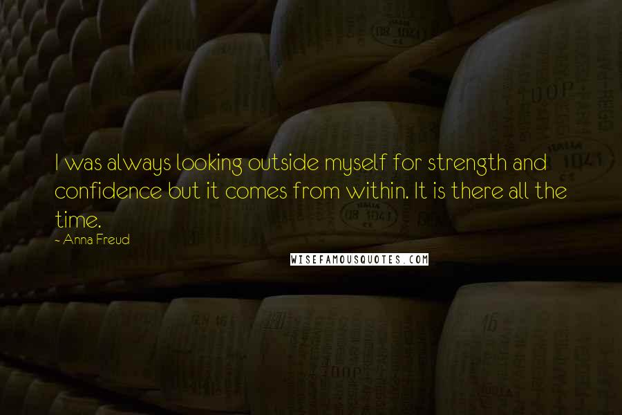 Anna Freud quotes: I was always looking outside myself for strength and confidence but it comes from within. It is there all the time.