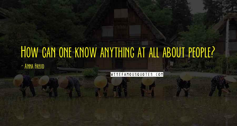 Anna Freud quotes: How can one know anything at all about people?