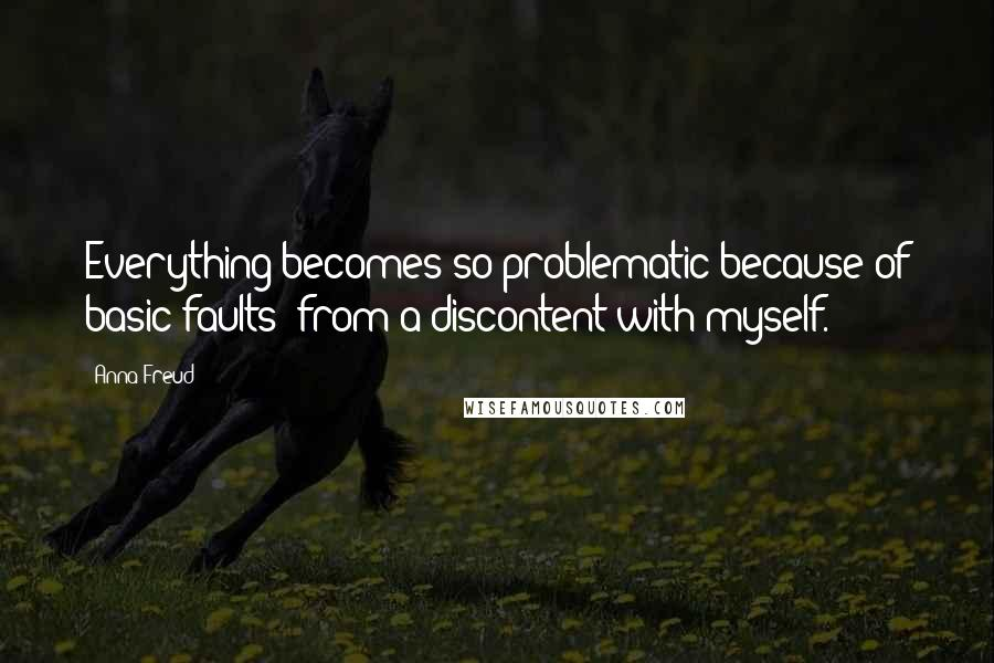Anna Freud quotes: Everything becomes so problematic because of basic faults: from a discontent with myself.