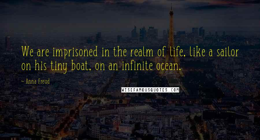 Anna Freud quotes: We are imprisoned in the realm of life, like a sailor on his tiny boat, on an infinite ocean.