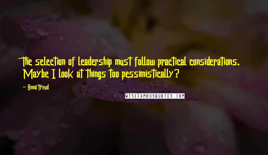 Anna Freud quotes: The selection of leadership must follow practical considerations. Maybe I look at things too pessimistically?