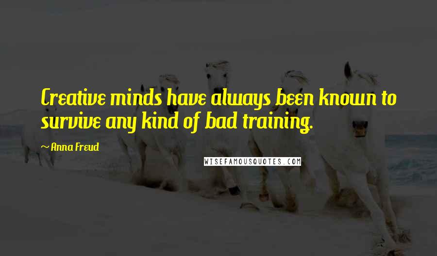 Anna Freud quotes: Creative minds have always been known to survive any kind of bad training.
