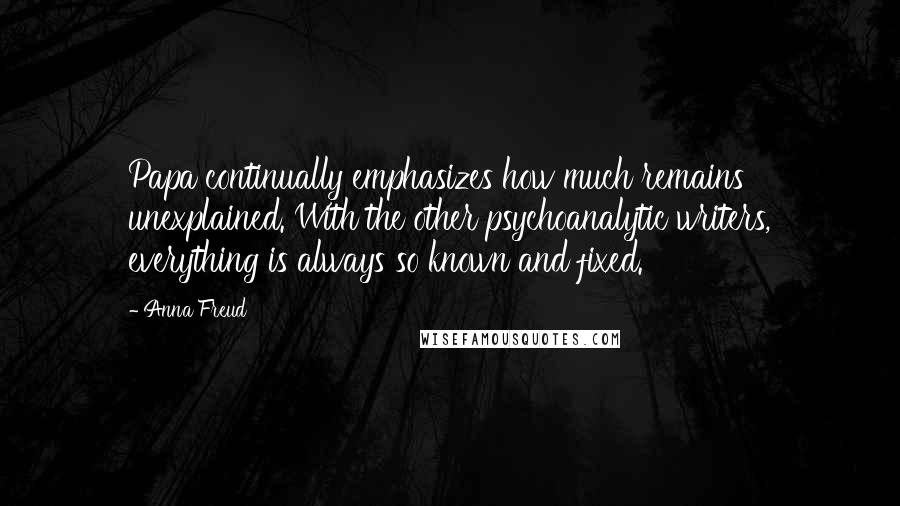 Anna Freud quotes: Papa continually emphasizes how much remains unexplained. With the other psychoanalytic writers, everything is always so known and fixed.