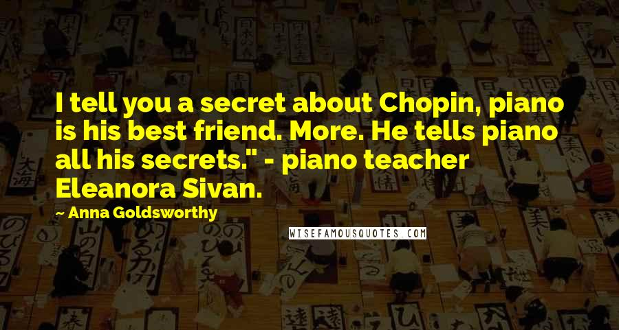 "Anna Goldsworthy quotes: I tell you a secret about Chopin, piano is his best friend. More. He tells piano all his secrets."" - piano teacher Eleanora Sivan."