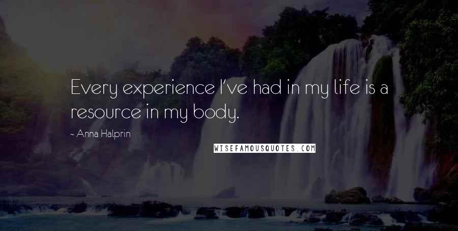Anna Halprin quotes: Every experience I've had in my life is a resource in my body.