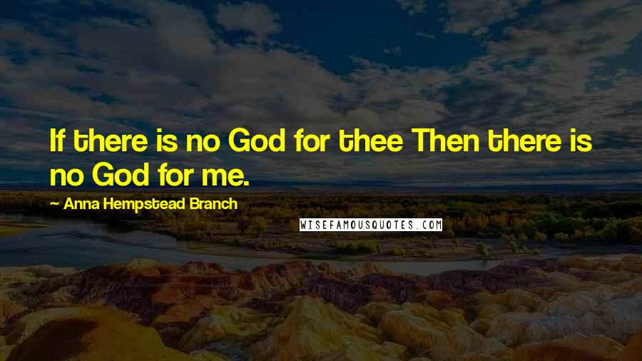 Anna Hempstead Branch quotes: If there is no God for thee Then there is no God for me.