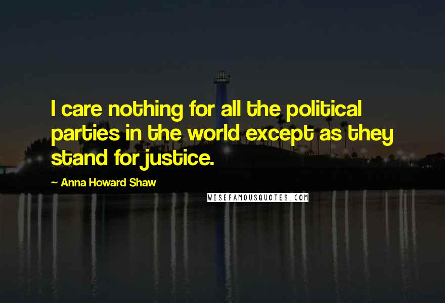 Anna Howard Shaw quotes: I care nothing for all the political parties in the world except as they stand for justice.