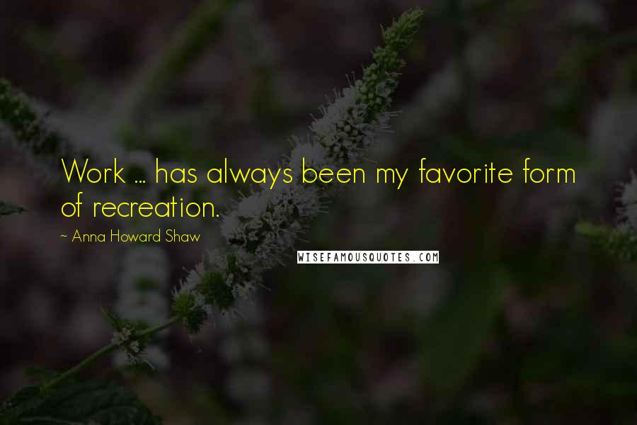 Anna Howard Shaw quotes: Work ... has always been my favorite form of recreation.