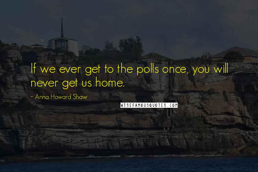 Anna Howard Shaw quotes: If we ever get to the polls once, you will never get us home.