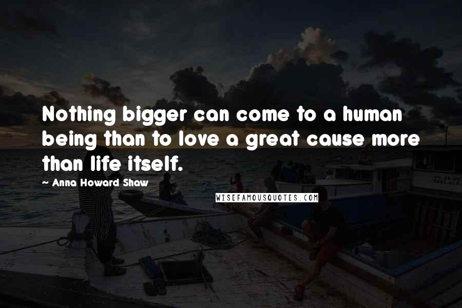 Anna Howard Shaw quotes: Nothing bigger can come to a human being than to love a great cause more than life itself.