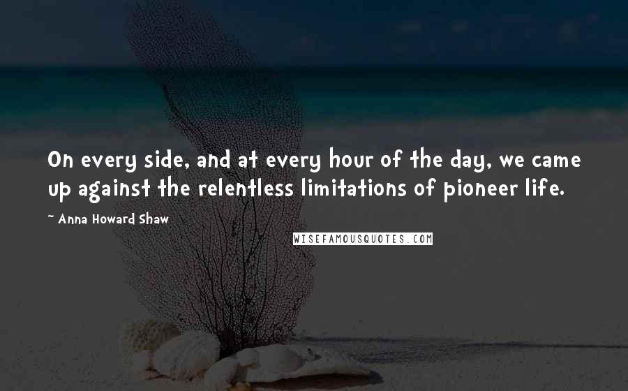 Anna Howard Shaw quotes: On every side, and at every hour of the day, we came up against the relentless limitations of pioneer life.