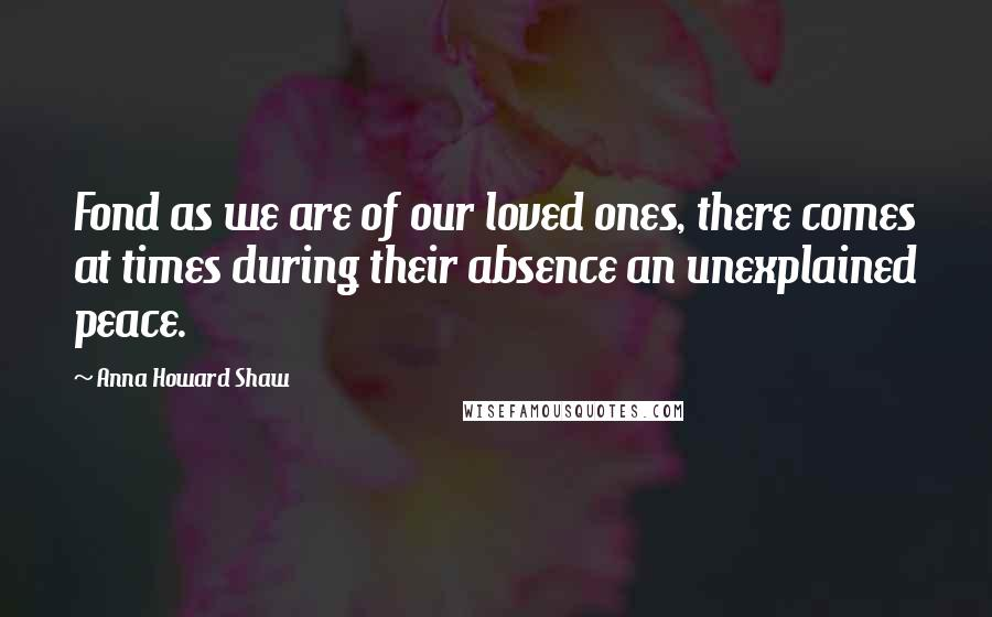 Anna Howard Shaw quotes: Fond as we are of our loved ones, there comes at times during their absence an unexplained peace.
