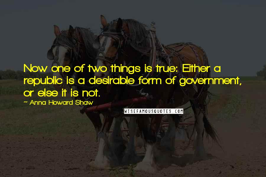Anna Howard Shaw quotes: Now one of two things is true: Either a republic is a desirable form of government, or else it is not.