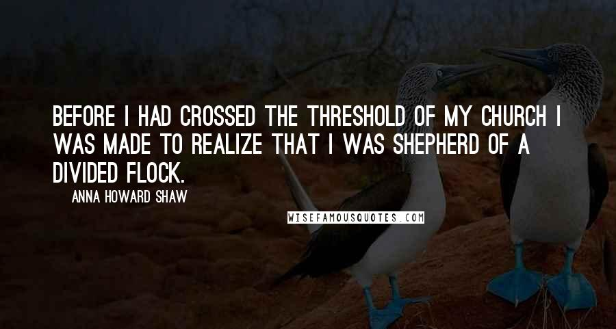 Anna Howard Shaw quotes: Before I had crossed the threshold of my church I was made to realize that I was shepherd of a divided flock.